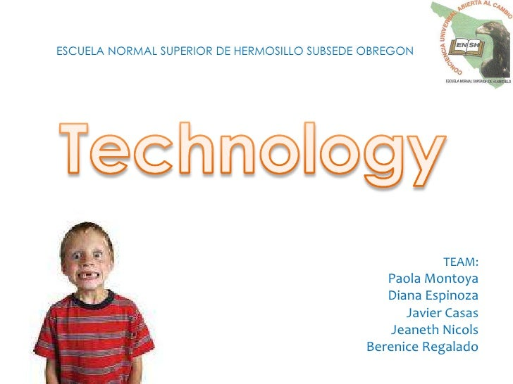 ESCUELA NORMAL SUPERIOR DE HERMOSILLO SUBSEDE OBREGON <br />Technology<br />TEAM: <br />Paola Montoya<br />Diana Espinoza<...