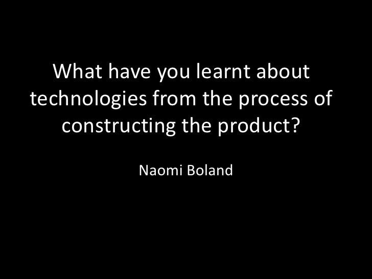 What have you learnt about technologies from the process of constructing the product?<br />Naomi Boland <br />