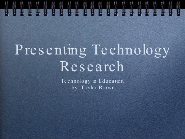 Presenting Technology Research <ul><li>Technology in Education </li></ul><ul><li>by: Taylor Brown </li></ul>