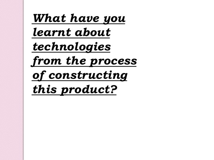 What have you learnt about technologies from the process of constructing this product? <br />