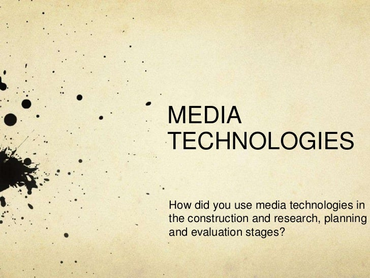 MEDIA TECHNOLOGIES<br />How did you use media technologies in the construction and research, planning and evaluation stage...