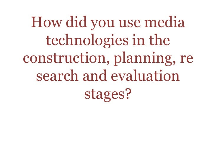 How did you use media technologies in the construction, planning, research and evaluation stages? <br />