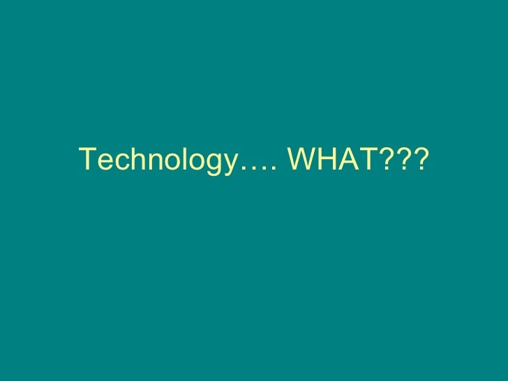 Technology…. WHAT???