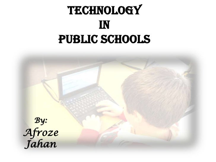 TechnologyinPublic Schools<br />By:<br />Afroze Jahan<br />