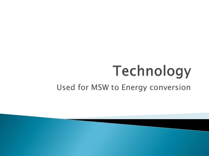 Technology<br />Used for MSW to Energy conversion<br />