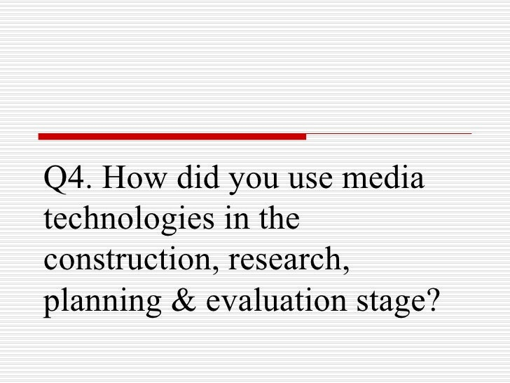 Q4. How did you use mediatechnologies in theconstruction, research,planning & evaluation stage?