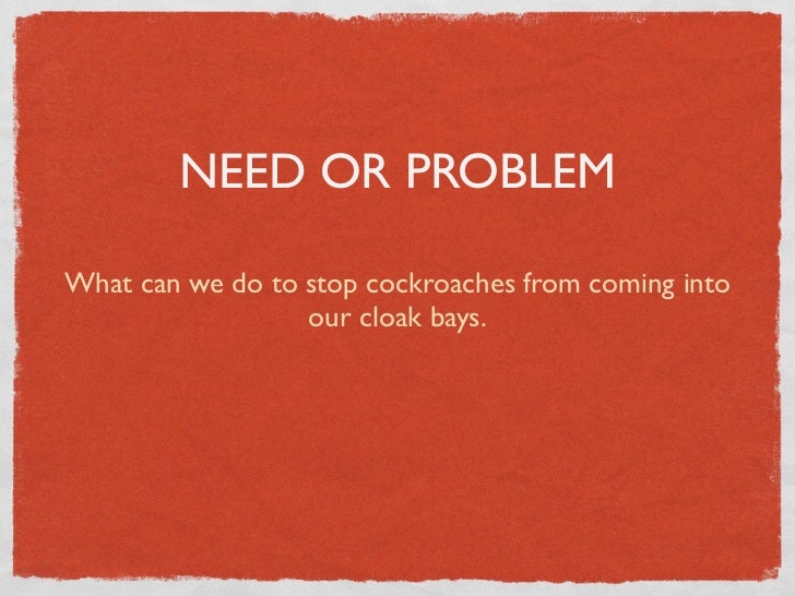 NEED OR PROBLEMWhat can we do to stop cockroaches from coming into                  our cloak bays.