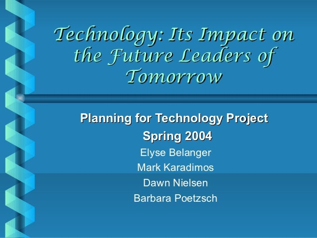 Technology: Its Impact on  the Future Leaders of       Tomorrow  Planning for Technology Project            Spring 2004   ...