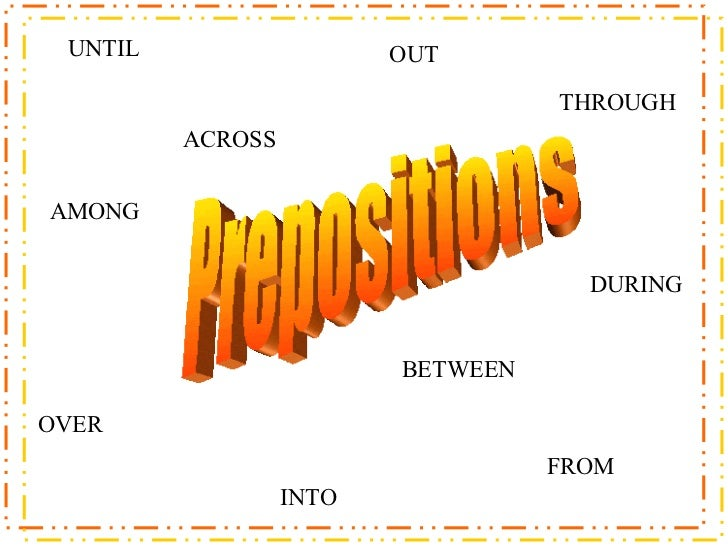 Prepositions ACROSS BETWEEN OVER OUT INTO FROM AMONG THROUGH UNTIL DURING