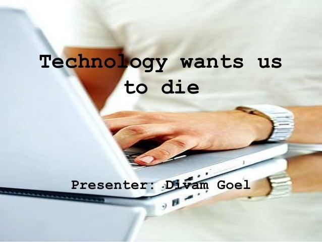 Technology wants usto diePresenter: Divam Goel