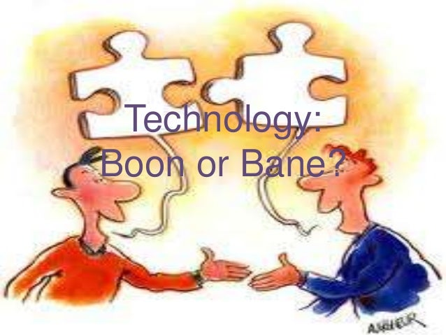 technology boon bane essay Technology offers us an escape to inconvenience and makes work lighter and provocative personally, technology gives me a lot of benefits tasks get lighter, distance.