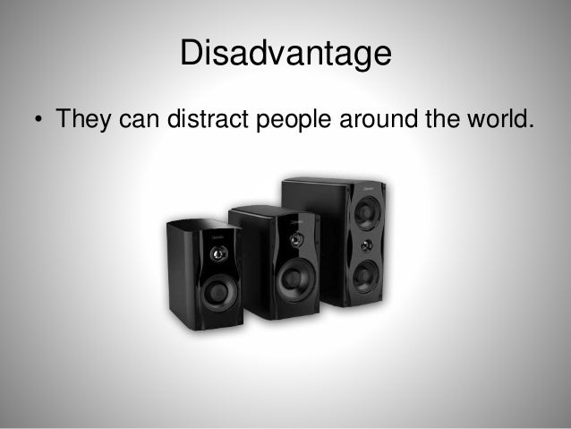 Disadvantage • They can distract people around the world.