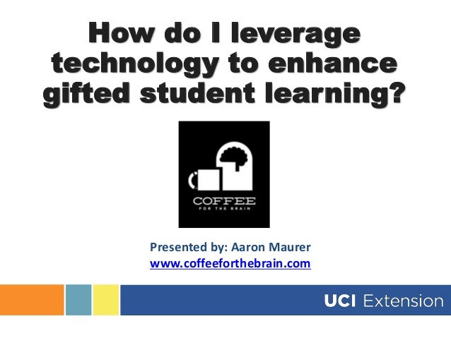 How do I leverage technology to enhance gifted student learning? Presented by: Aaron Maurer www.coffeeforthebrain.com
