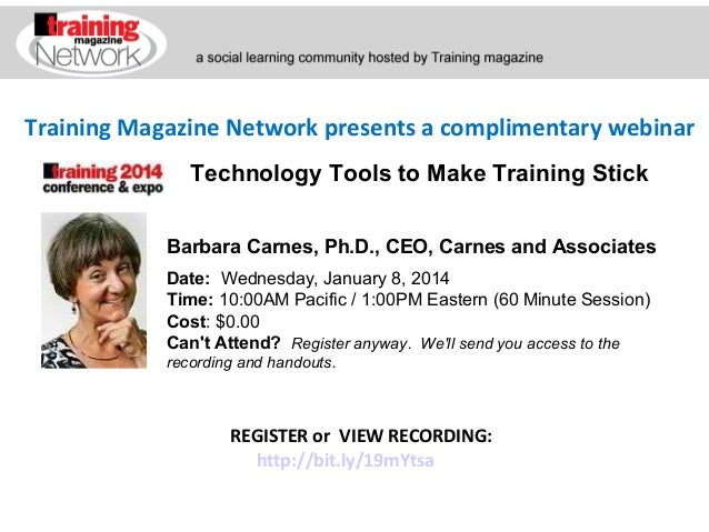 Training Magazine Network presents a complimentary webinar Technology Tools to Make Training Stick Barbara Carnes, Ph.D., ...