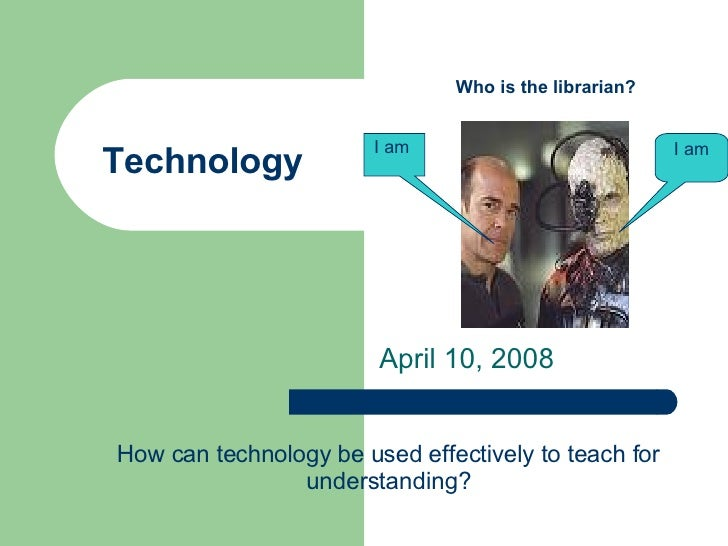 Technology April 10, 2008 I am I am  Who is the librarian? How can technology be used effectively to teach for understandi...