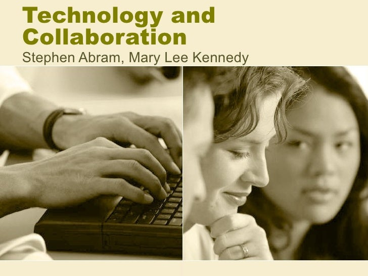 Technology and Collaboration Stephen Abram, Mary Lee Kennedy