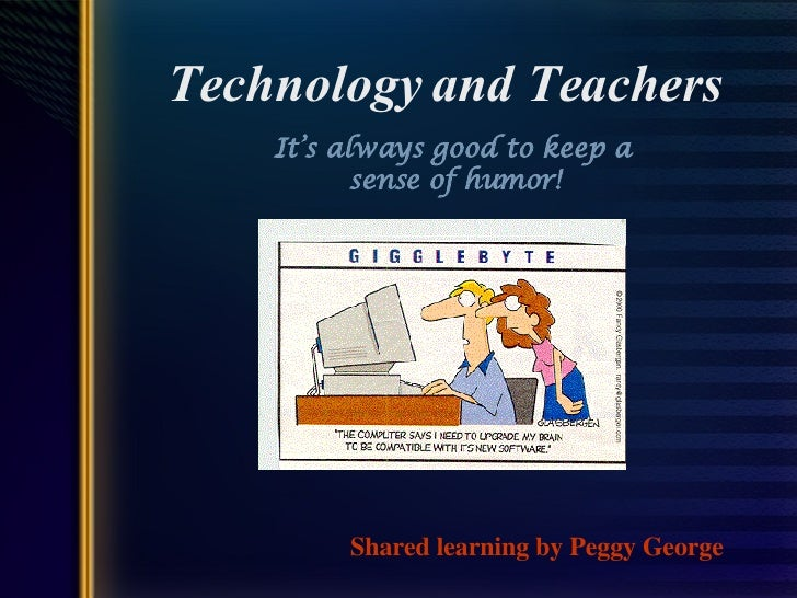 Technology and Teachers It's always good to keep a  sense of humor! Shared learning by Peggy George