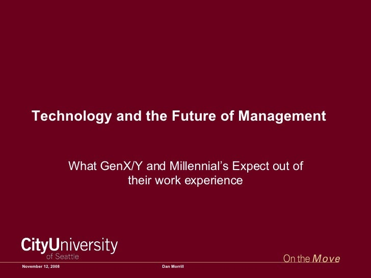 Technology and the Future of Management What GenX/Y and Millennial's Expect out of their work experience June 5, 2009 Dan ...