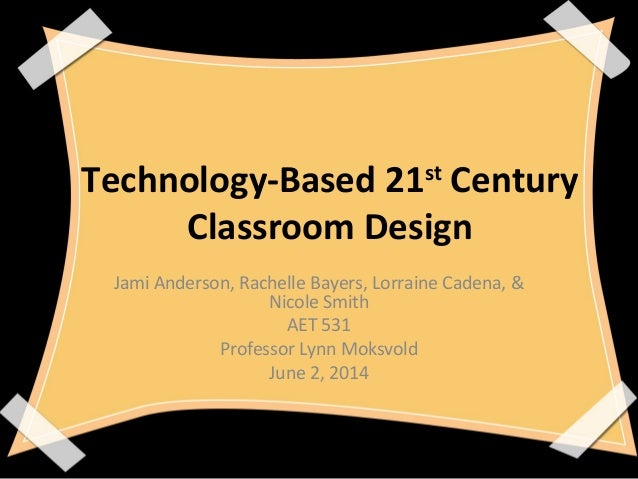 Technology-Based 21st Century Classroom Design Jami Anderson, Rachelle Bayers, Lorraine Cadena, & Nicole Smith AET 531 Pro...
