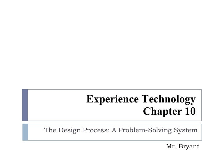 Experience Technology Chapter 10 The Design Process: A Problem-Solving System Mr. Bryant