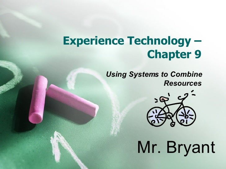 Experience Technology – Chapter 9 Using Systems to Combine Resources Mr. Bryant