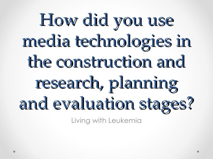 How did you usemedia technologies in the construction and  research, planningand evaluation stages?      Living with Leuke...