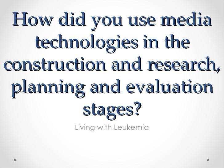 How did you use media    technologies in theconstruction and research, planning and evaluation          stages?        Liv...