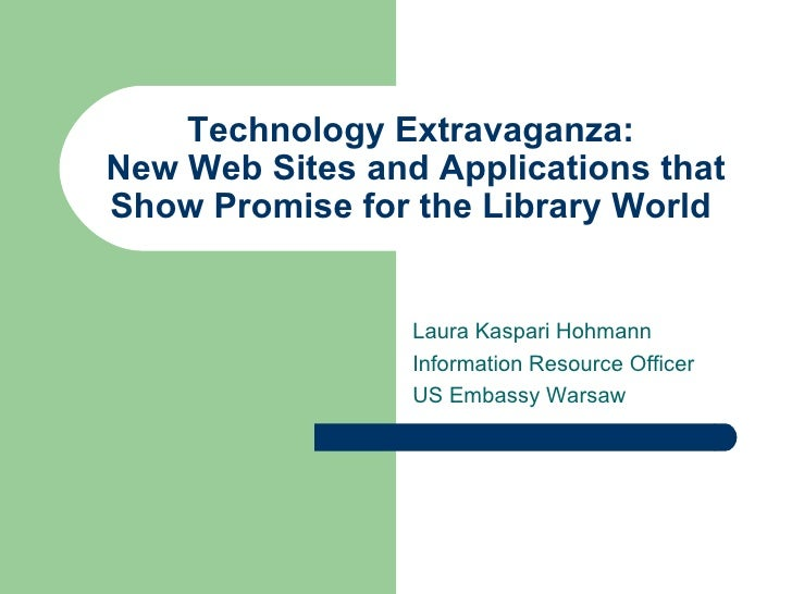 Technology Extravaganza:  New Web Sites and Applications that Show Promise for the Library World  Laura Kaspari Hohmann In...