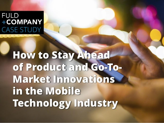 Page   1 How to Stay Ahead of Product and Go-To- Market Innovations in the Mobile Technology Industry CASE STUDY