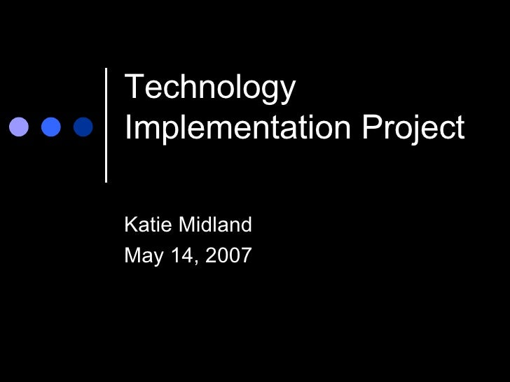 Technology Implementation Project Katie Midland May 14, 2007
