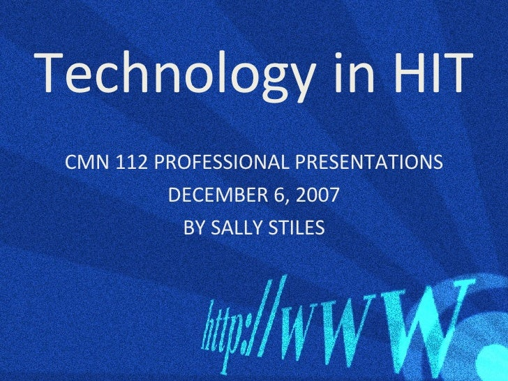 Technology in HIT <ul><li>CMN 112 PROFESSIONAL PRESENTATIONS </li></ul><ul><li>DECEMBER 6, 2007 </li></ul><ul><li>BY SALLY...