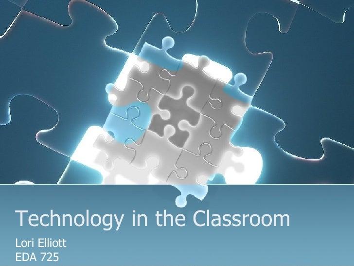 Technology in the Classroom Lori Elliott EDA 725