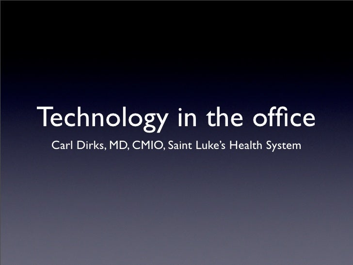 Technology in the office  Carl Dirks, MD, CMIO, Saint Luke's Health System