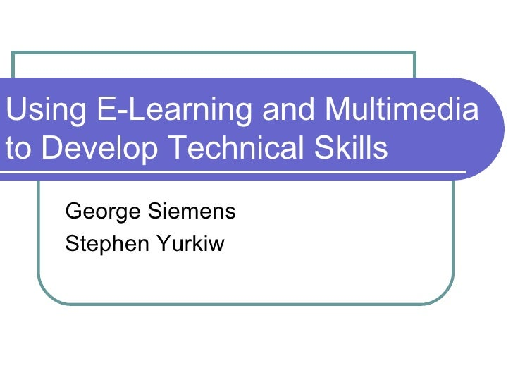 Using E-Learning and Multimedia to Develop Technical Skills George Siemens Stephen Yurkiw