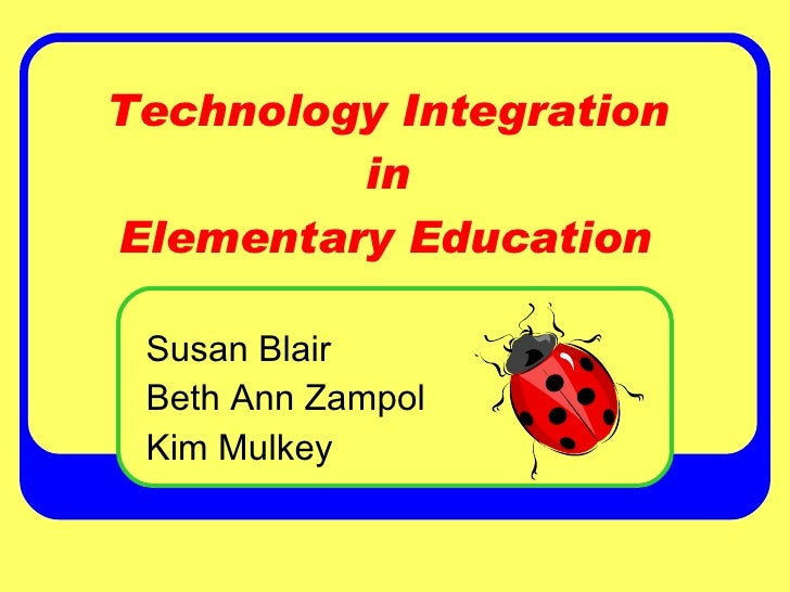 Technology Integration  in  Elementary Education Susan Blair Beth Ann Zampol Kim Mulkey