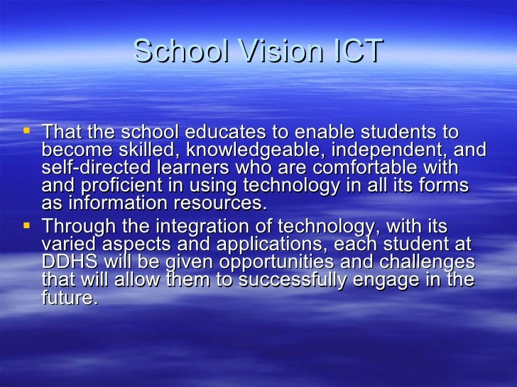 School Vision ICT <ul><li>That the school educates to enable students to become skilled, knowledgeable, independent, and s...
