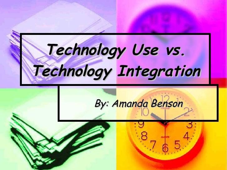 Technology Use vs. Technology Integration By: Amanda Benson