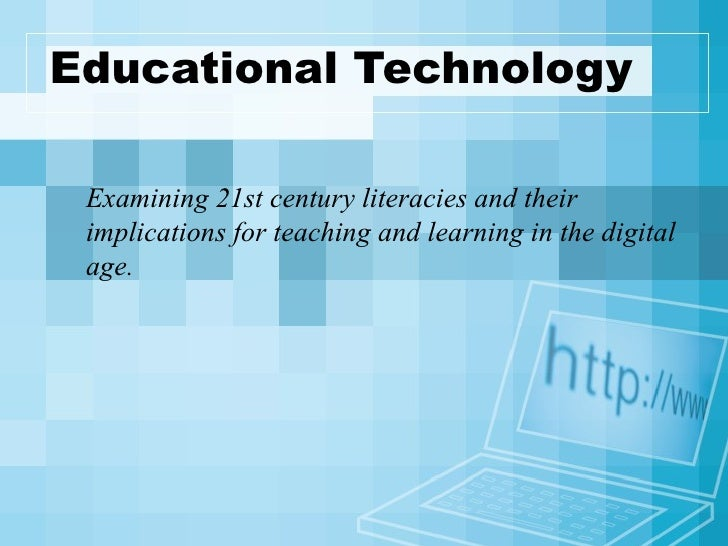 Educational Technology Examining 21st century literacies and their implications for teaching and learning in the digital a...