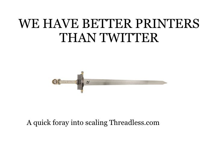 WE HAVE BETTER PRINTERS THAN TWITTER A quick foray into scaling Threadless.com