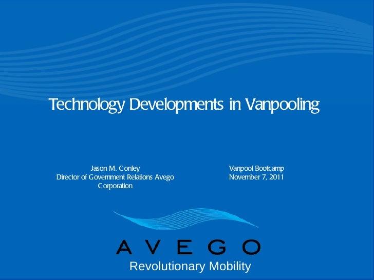 Jason M. Conley Director of Government Relations Avego Corporation Vanpool Bootcamp November 7, 2011 Technology Developmen...
