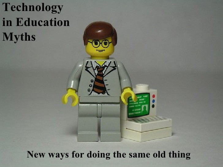 Technology in Education Myths New ways for doing the same old thing