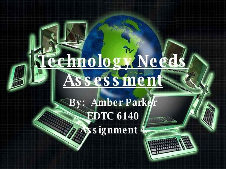 Technology Needs Assessment By:  Amber Parker EDTC 6140 Assignment 4