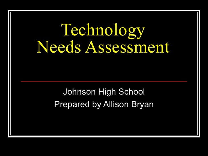 Technology Needs Assessment Johnson High School Prepared by Allison Bryan