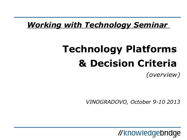 Working with Technology Seminar Technology Platforms & Decision Criteria (overview) VINOGRADOVO, October 9-10 2013