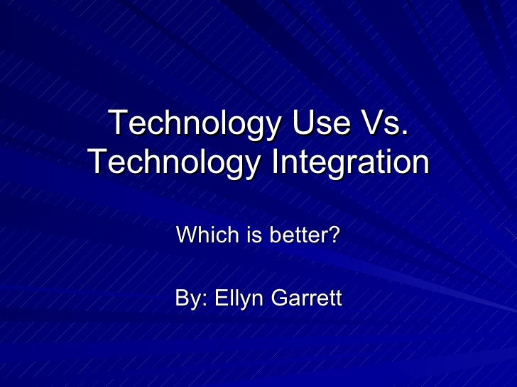 Technology Use Vs. Technology Integration Which is better? By: Ellyn Garrett