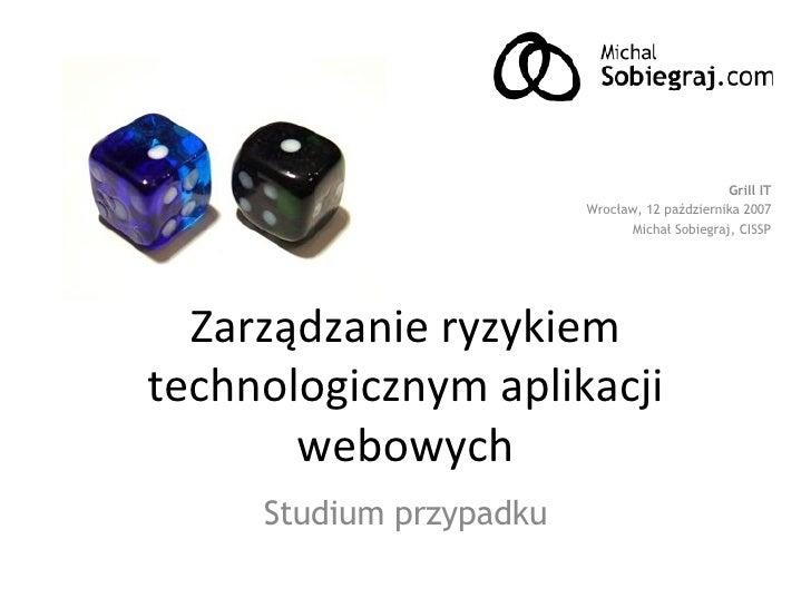 Zarządzanie ryzykiem technologicznym aplikacji webowych Studium przypadku Grill IT Wrocław, 12 października 2007 Michał So...