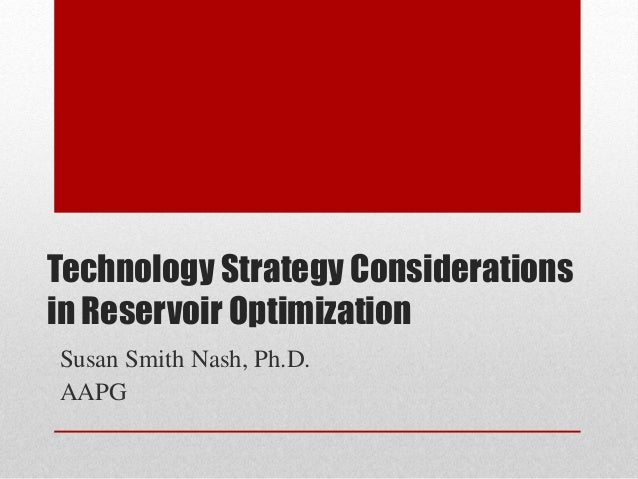 Technology Strategy Considerations in Reservoir Optimization Susan Smith Nash, Ph.D. AAPG
