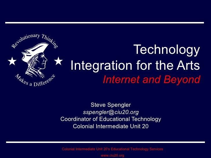 Technology Integration for the Arts Internet and Beyond Steve Spengler [email_address] Coordinator of Educational Technolo...