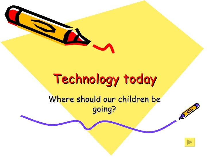 Technology today Where should our children be going?