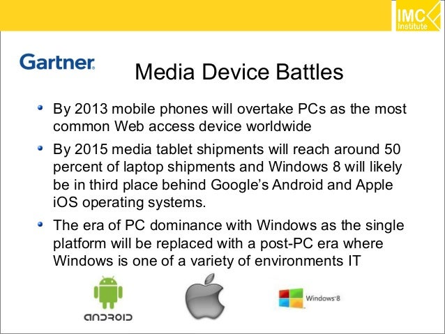 Media Device BattlesBy 2013 mobile phones will overtake PCs as the mostcommon Web access device worldwideBy 2015 media tab...